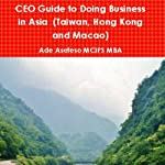 CEO Guide to Doing Business in Asia: Taiwan, Hong Kong and Macao | Ade Asefeso MCIPS MBA