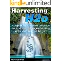 Harvesting H2o: A prepper's guide to the collection, treatment, and storage of drinking water while living off the grid.