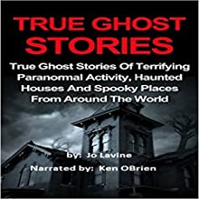True Ghost Stories: True Ghost Stories of Terrifying Paranormal Activity, Haunted Houses and Spooky Places from Around the World Audiobook by Jo Lavine Narrated by Ken OBrien