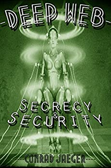 Deep Web Secrecy and Security (including Deep Search) (Deep Web Guides) by [Jaeger, Conrad, Pearce, Alan]