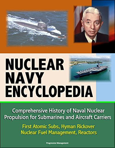 Nuclear Navy Encyclopedia - Comprehensive History of Naval Nuclear Propulsion for Submarines and Aircraft Carriers - First Atomic Subs, Hyman Rickover, Nuclear Fuel Management, Reactors (Energy Carrier)