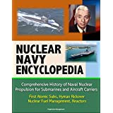 Nuclear Navy Encyclopedia - Comprehensive History of Naval Nuclear Propulsion for Submarines and Aircraft Carriers - First Atomic Subs, Hyman Rickover, Nuclear Fuel Management, Reactors