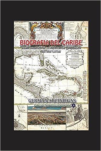Biografía del Caribe: Visión histórica de la importancia geopolítica del Mar Caribe (Geopolítica Internacional) (Spanish Edition): Germán Arciniegas, ...