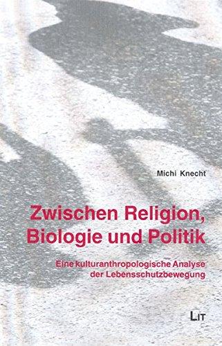 Zwischen Religion, Biologie und Politik: Eine kulturanthropologische Analyse der Lebensschutzbewegung (Forum Europäische Ethnologie)