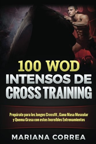 100  WOD INTENSOS De CROSS TRAINING: Preparate para los Juegos Reebok, Gana Masa Muscular y Quema Grasa con estos INCREIBLES WOD (Spanish Edition) [Mariana Correa] (Tapa Blanda)