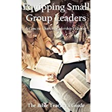 Equipping Small Group Leaders: A Concise Church Leadership Training (The Bible Teacher's Guide Book 17)