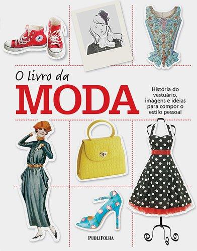 O Livro da Moda. História do Vestuário, Imagens e Ideias Para Compor o Estilo Pessoal
