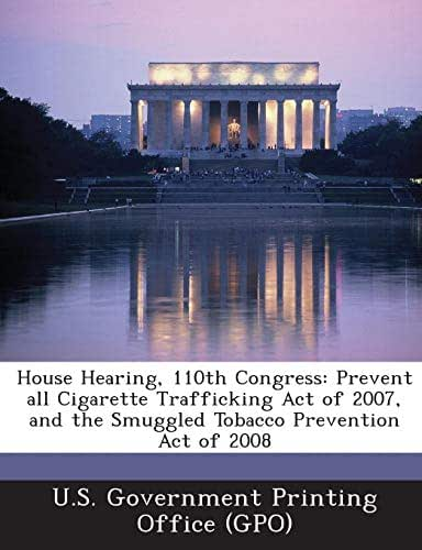 House Hearing, 110th Congress: Prevent all Cigarette Trafficking Act of 2007, and the Smuggled Tobacco Prevention Act of 2008