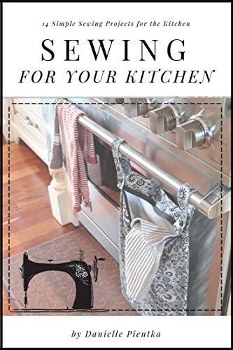 Sewing For Your Kitchen: 14 Simple Sewing Projects for the Kitchen