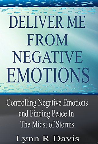 Deliver Me From Negative Emotions: Controlling Negative Emotions and Finding Peace In The Midst of Storms (Negative Self Talk Book 2)