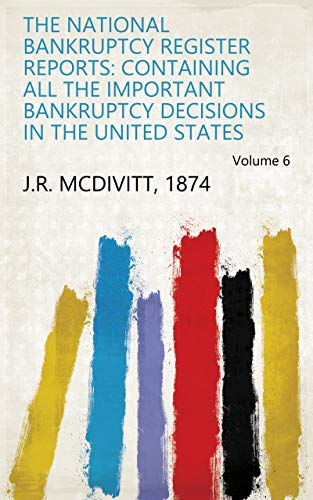 National Bankruptcy Register - The National Bankruptcy Register Reports: Containing All the Important Bankruptcy Decisions in the United States Volume 6