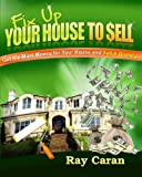 Fix-up Your House to Sell: Get the Most Money for Your House and Sell It Quickly
