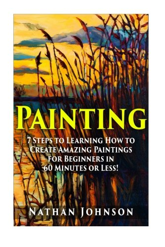 - Painting: 7 Steps to Learning how to Master Painting for Beginners in 60 Minutes or Less! (Painting - Painting Techniques - How to Paint - Painting for Beginners - Oil Painting - Acrylic Painting)