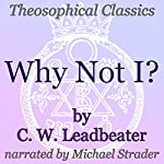 Why Not I?: Theosophical Classics | C. W. Leadbeater