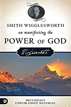 Smith Wigglesworth on Manifesting the Power of God: Walking in God's Anointing Every Day of the Yea