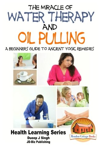 The Miracle of Water Therapy and Oil Pulling: A Beginners Guide to Ancient Yogic Remedies