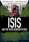 Isis and the Yazidi Genocide in Iraq (Bearing Witness: Genocide and Ethnic Cleansing)
