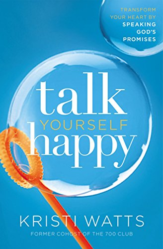 Talk Yourself Happy: Transform Your Heart by Speaking God's Promises by [Watts, Kristi]