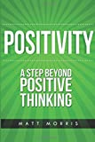 Positivity: A Step Beyond Positive Thinking (Positive Thinking, Life Coaching, How To Be Happy, Positive Energy, Positive Attitude, Positive Psychology) (Volume 1)