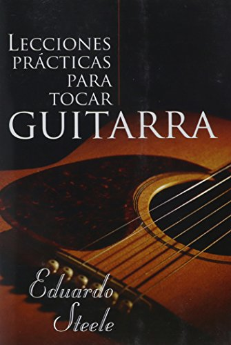 Lecciones Practicas Para Tocar Guitarra = Practical Lessons in Guitar Playing (Spanish Edition) [Eduardo Steele] (Tapa Blanda)
