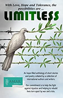 LIMITLESS: (With Love, Hope and Tolerance the Possibilities are Limitless) by [McGrath, Rachel, Panayi, May, Awad, Heather, Shell, Ryn, Collett, Skye Leah, Hodden, Tom, Griffiths, Colin, Turfa, Arthur, Costa, Graça, Ellen, Kathleen, Hayes, Lesley, Haynes, Norma, M.E. Hembroff, Nico J. Genes, James, Jess, W. Ruth Kozak, Lewis, Fran, Cherime MacFarlane, James Osborne, William Macmillan Jones, Colin R. Parsons, Sue Rice, Kim Ross, Naseha Sameen, Mary Schmidt, Aoife Marie Sheridan, Megan Whiting , Marshall Hughes, Ronesa Aveela, Leishman, Grant]