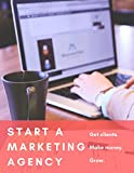 How To Start A Marketing Agency - Get Clients, Make Money, Grow.: Earn A Living Through Freelance Web Design, Consulting, Social Media Marketing & More