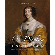 On Display: Henrietta Maria and the Materials of Magnificence at the Stuart Court (The Paul Mellon Centre for Studies in British Art)