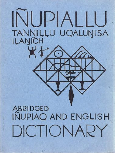 Inupiallu Tannillu Uqalunisa Ilanich: Abridged Inupiaq And English Dictionary