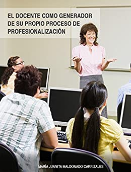 El docente como generador de su propio proceso de profesionalización de [Maldonado Carrizales, María Juanita]