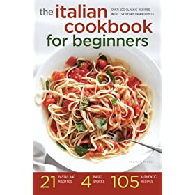 Italian Cookbook for Beginners: Over 100 Classic Recipes with Everyday Ingredients