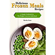 Delicious Frozen Meals Recipes: A Simple Cookbook for The Budget Conscious Individual