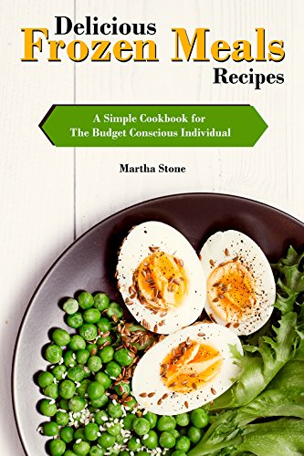 Delicious Frozen Meals Recipes: A Simple Cookbook for The Budget Conscious Individual by [Stone, Martha]