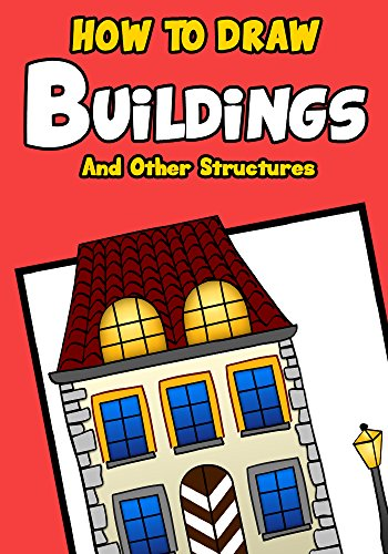 Drawing Books for Kids: How to Draw Buildings and Other Structures: A Step by Step Guide for Drawing Castles, Cathedrals, Skyscrapers, Bridges And More