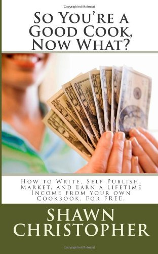 By Shawn Christopher So You're a Good Cook, Now What?: How to Write, Self Publish, Market, and Earn a Lifetime Income fro [Paperback] pdf