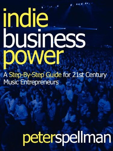 Indie Business Power: A Step-By-Step Guide for 21st Century Music Entrepreneurs