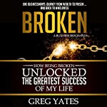 Broken: How Being Broken Unlocked the Greatest Success of My Life | Greg D Yates