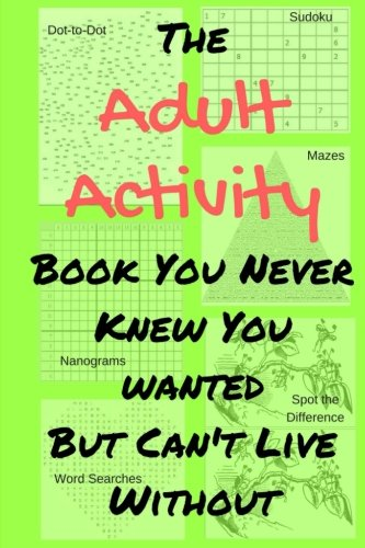 The Adult Activity Book You Never Knew You Wanted But Can't Live Without: With Games, Coloring, Sudoku, Puzzles and More.