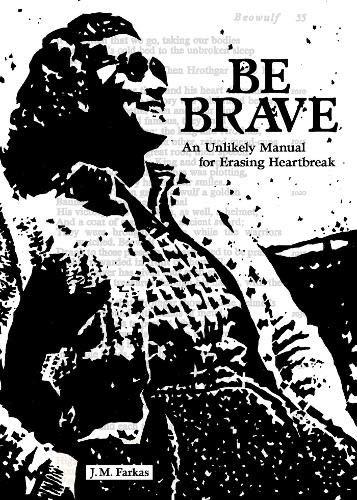 Be Brave An Unlikely Manual for Erasing Heartbreak J M