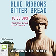 Blue Ribbons, Bitter Bread: Joice Loch – Australia's most heroic woman Audiobook by Susanna de Vries Narrated by Deidre Rubenstein