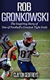 Rob Gronkowski: The Inspiring Story of One of Football's Greatest Tight Ends (Football Biography Books)