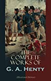 img - for The Complete Works of G. A. Henty (Illustrated Edition): 100+ Novels, Short Stories, Historical Works & Other Writings book / textbook / text book