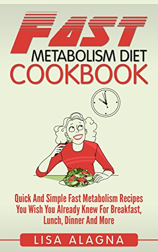 Fast Metabolism Diet Cookbook: Quick And Simple Fast Metabolism Recipes You Wish You Already Knew For Breakfast, Lunch, Dinner And More by Lisa Alagna
