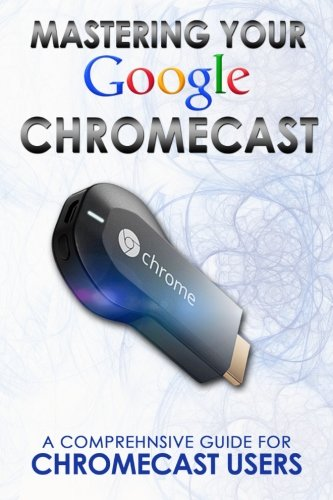 Price comparison product image Mastering Your Google Chromecast:A Comprehensive Guide For Chromecast Users
