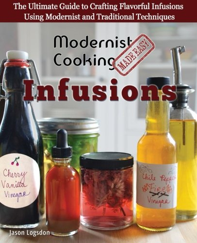 Modernist Cooking Made Easy: Infusions: The Ultimate Guide to Crafting Flavorful Infusions Using Modernist and Traditional Techniques by Jason Logsdon