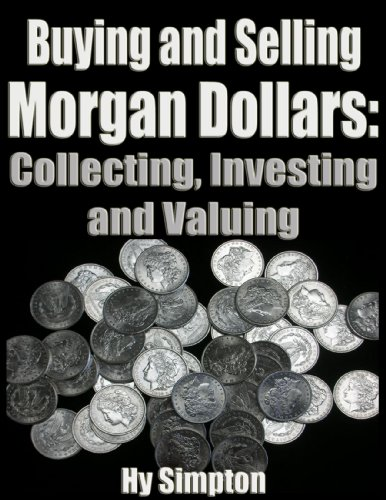 - Buying and Selling Morgan Dollars: Collecting, Investing and Valuing