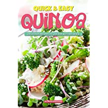 Quick & Easy Quinoa: Delicious Recipes to use the Mother Grain