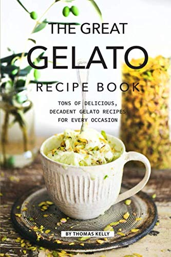 The Great Gelato Recipe Book: Tons of Delicious, Decadent Gelato Recipes for Every Occasion by Thomas Kelly