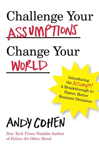 Challenge Your Assumptions, Change Your World: Introducing the Assumpt! A break through to faster, smarter business decisions