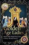 Golden Age Ladies: Women Who Shaped the Courts of Francis I and Henry VIII