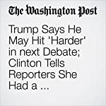 Trump Says He May Hit 'Harder' in next Debate; Clinton Tells Reporters She Had a 'Great, Great Time' | Matea Gold,Anne Gearan,Philip Rucker